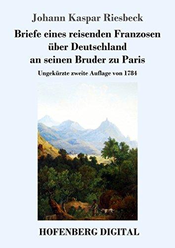 Briefe eines reisenden Franzosen über Deutschland an seinen Bruder zu Paris: Ungekürzte zweite Auflage von 1784 -