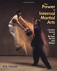 The Power of Internal Martial Arts: Combat Secrets of Ba Gua, Tai Chi and Hsing-I