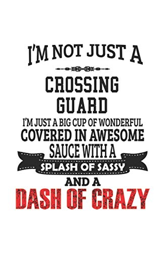 I'm Not Just A Crossing Guard I'm Just A Big Cup Of Wonderful Covered In Awesome Sauce With A Splash Of Sassy And A Dash Of Crazy: Notebook: Best ... | 6 x 9 Compact Size- 109 Blank Lined P -
