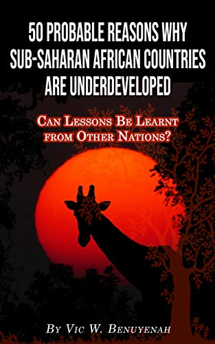 50 Probable Reasons Why Sub-Saharan African Countries Are Underdeveloped: Can Lessons Be Learnt from Other Nations? (English Edition)