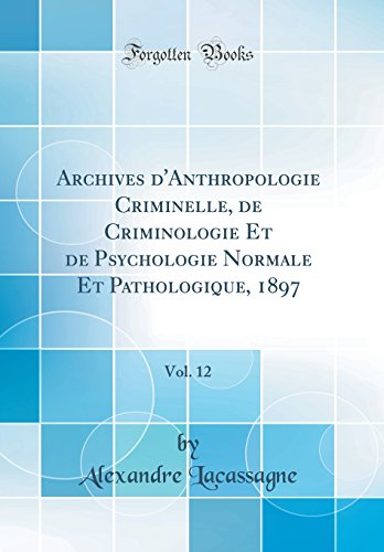Archives d'Anthropologie Criminelle, de Criminologie Et de Psychologie Normale Et Pathologique, 1897, Vol. 12 (Classic Reprint)