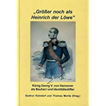 """""""Grösser noch als Heinrich der Löwe"""" - König Georg V. von Hannover als Bauherr und Identitätsstifter"""