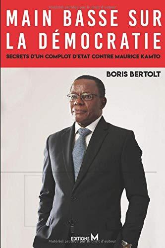 Main basse sur la démocratie: Secrets d'un complot d'Etat contre Maurice Kamto par Boris BERTOLT