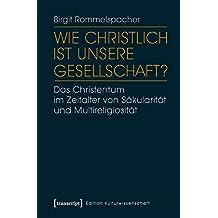 Wie christlich ist unsere Gesellschaft?: Das Christentum im Zeitalter von Säkularität und Multireligiosität (Edition Kulturwissenschaft)