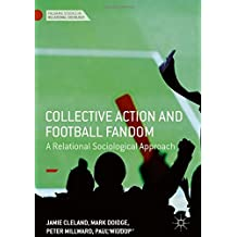 Collective Action and Football Fandom: A Relational Sociological Approach (Palgrave Studies in Relational Sociology)