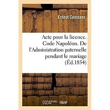 Acte pour la licence. Code Napoléon. De l'Administration paternelle pendant le mariage: et de l'administration du tuteur. Faculté de droit de Toulouse