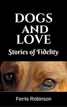 Dogs and Love - Stories of Fidelity: Short humorous and heart-warming dog stories (Dog Stories for Adults Book 1) (English Edition) di [Robinson, Ferris]
