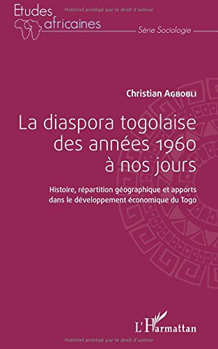 La diaspora togolaise des années 1960 à nos jours: Histoire, répartition géographique et apports dans le développement économique du Togo par Christian Agbobli