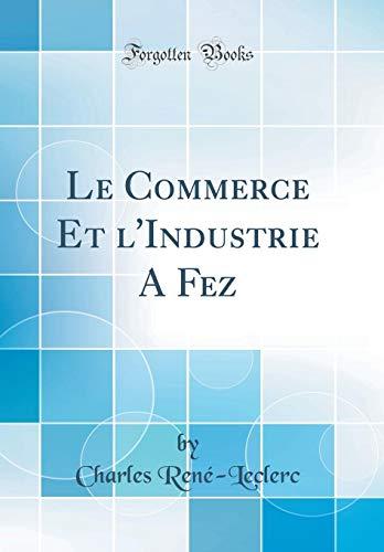 Le Commerce Et l'Industrie a Fez (Classic Reprint) par Charles Rene-Leclerc