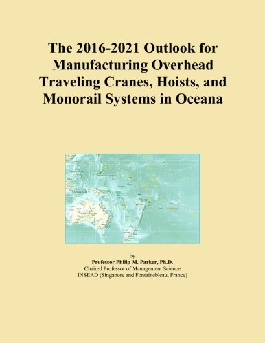 The 2016-2021 Outlook for Manufacturing Overhead Traveling Cranes, Hoists, and Monorail Systems in Oceana