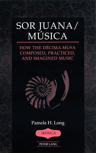 Sor Juana/Música: How the Décima Musa Composed, Practiced, and Imagined Music (Ibérica, Band 39)