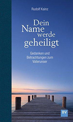 Dein Name werde geheiligt: Gedanken und Betrachtungen zum Vaterunser