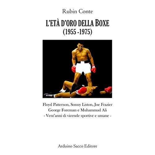 L'età D'oro Della Boxe (1956-1974). Floyd Patterson, Sonny Liston, Joe Frazier, Georges Foreman E Muhammad Ali. Vent'anni Di Vicende Sportive E Umane