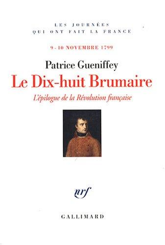 Le Dix-huit Brumaire : L'épilogue de la Révolution française, 9-10 novembre 1799 par Patrice Gueniffey