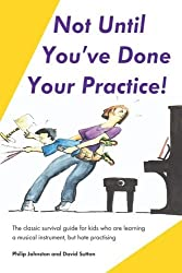 Not Until You've Done Your Practice: The classic survival guide for kids who are learning a musical instrument, but hate practicing by Philip Johnston (2004-10-29)