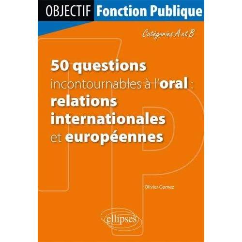 50 questions incontournables à l'oral : relations internationales et européennes : Catégories A et B by Olivier Gomez(2013-03-12)