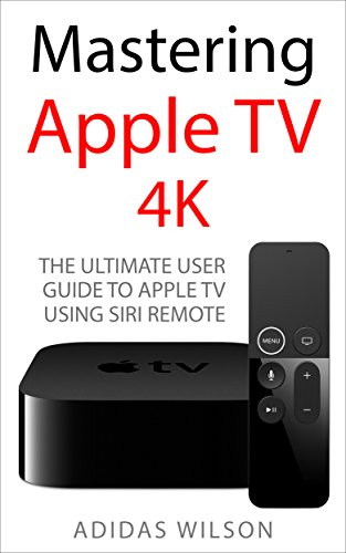 Mastering Apple TV 4K: The Ultimate User Guide To Apple TV Using ...