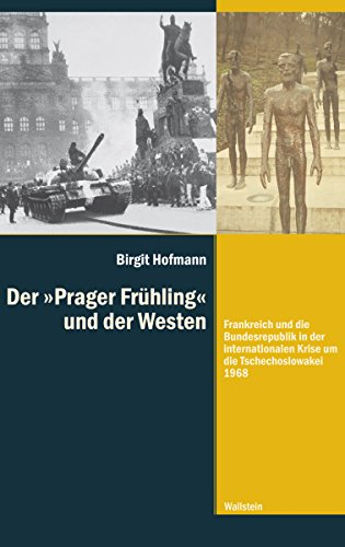 """Der »Prager Frühling"""" und der Westen: Frankreich und die Bundesrepublik in der internationalen Krise um die Tschechoslowakei 1968 (Diktaturen und ihre Überwindung im 20. und 21. Jahrhundert 10)"""