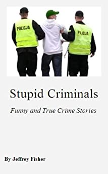 Stupid Criminals: Funny and True Crime Stories by [Fisher, Jeffrey]