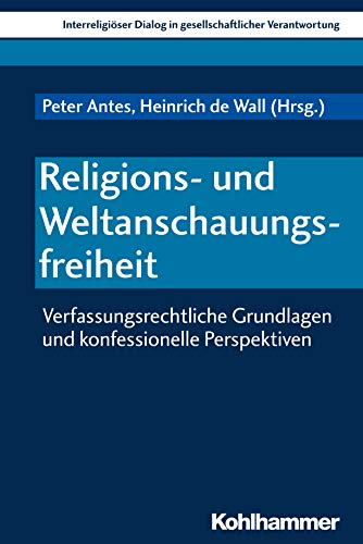 Religions- und Weltanschauungsfreiheit: Verfassungsrechtliche Grundlagen und konfessionelle Perspektiven (Interreligiöser Dialog in gesellschaftlicher Verantwortung 3)