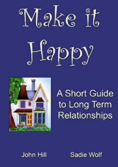 Make it Happy: A short guide to long term relationships by [Wolf, Sadie, Hill, John]