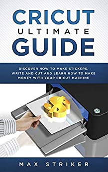 Cricut Ultimate Guide: Discover how to make stickers and write and cut paper, and learn how to make money with the Cricut machine (English Edition) par [Striker, Max]