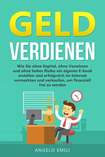Geld verdienen: Geld verdienen im Internet. Wie Sie ein Passives Einkommen ohne Kapital ohne Vorwissen und ohne hohes Risiko mit ihren eigenen Digitalen ... aufbauen. Um Finanziell Frei zu werden.
