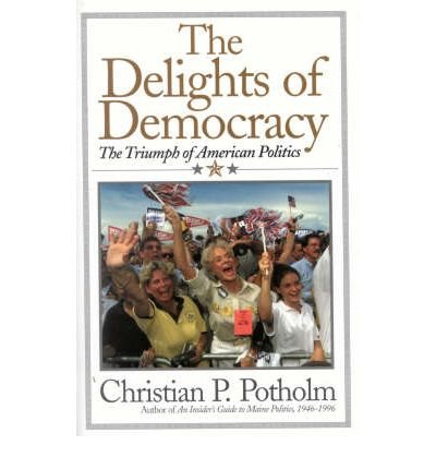 { THE DELIGHTS OF DEMOCRACY: THE TRIUMPH OF AMERICAN POLITICS } By Potholm, Christian P ( Author ) [ Aug - 2002 ] [ Hardcover ]