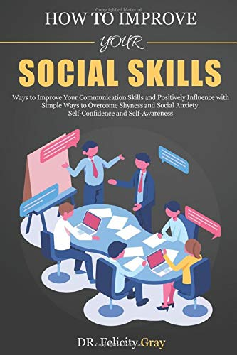 How To Improve Your Social Skills: Ways To Improve Your Communication Skills and Positively Influence With Simple Ways To Overcome Shyness And Social Anxiety. Self-Confidence And Self-Awareness