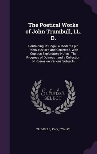 The Poetical Works of John Trumbull, LL. D.: Containing M'Fingal, a Modern Epic Poem, Revised and Corrected, With Copious Explanatory Notes : The ... and a Collection of Poems on Various Subjects