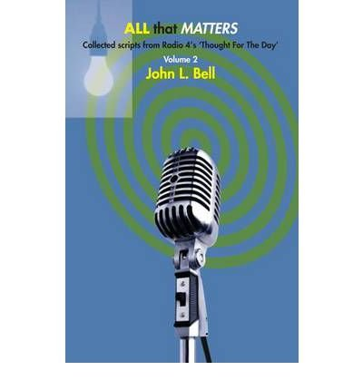 [(All That Matters: Pt. 2: Collected Scripts from Radio 4's 'Thought for the Day' )] [Author: John L. Bell] [Jul-2010]