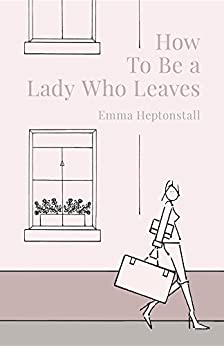 How To Be a Lady Who Leaves by [Heptonstall, Emma]