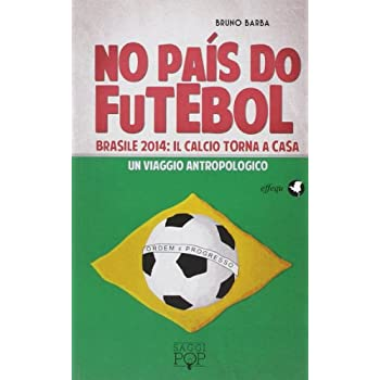 No Paìs Do Futebol. Brasile 2014: Il Calcio Torna A Casa. Un Viaggio Antropologico