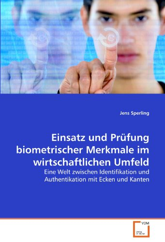 Einsatz und Prüfung biometrischer Merkmale im wirtschaftlichen Umfeld: Eine Welt zwischen Identifikation und Authentikation mit Ecken und - Identifikation Biometrische