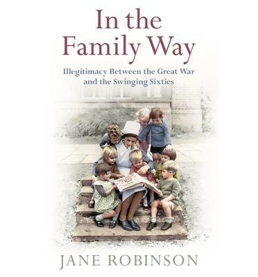 [(In the Family Way: Illegitimacy Between the Great War and the Swinging Sixties)] [Author: Jane Robinson] published on (February, 2015)