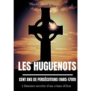 Les Huguenots : cent ans de persécutions (1685-1789) : L'histoire secrète d'un crime d'Etat