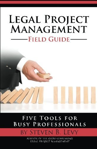 Legal Project Management Field Guide: Five Tools for Busy Professionals by Steven B. Levy (2014-09-04)