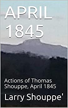 APRIL 1845: Actions of Thomas Shouppe, April 1845 (Travels of the Shouppe family from Europe through America Book 1) (English Edition) par [Shouppe', Larry]