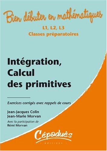 Intégration, calcul des primitives - Exercices corrigés avec rappels de cours - Collection : Bien débuter en mathématiques - Niveau L1, L2, L3, Classes prépartatoires