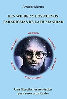 Ken Wilber y los nuevos paradigmas de la humanidad: Una filosofía hermenéutica para seres espirituales (Spanish Edition) by [Martos, Amador]