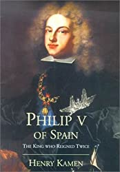Philip V of Spain: The King Who Reigned Twice: Written by Henry Kamen, 2001 Edition, (First Edition, First Impression) Publisher: Yale University Press [Hardcover]