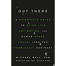 Out There: A Scientific Guide to Alien Life, Antimatter, and Human Space Travel (For the Cosmically Curious) (English Edition)
