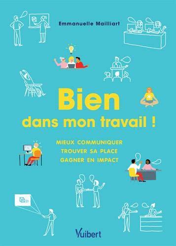 Bien dans mon travail ! Mieux communiquer - Gagner en impact - Trouver sa place par Emmanuelle Mailliart
