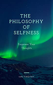 The Philosophy of Selfness: Empower Your Thoughts by [Timothy, Ian]