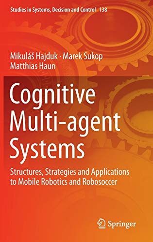 Cognitive Multi-agent Systems: Structures, Strategies and Applications to Mobile Robotics and Robosoccer (Studies in Systems, Decision and Control, Band 138) Control Systems