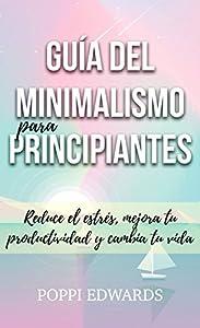 reduce el estrés: Guía del minimalismo para principiantes: Reduce el estrés, mejora tu productivid...