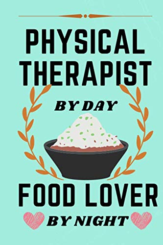 PHYSICAL THERAPIST BY DAY , FOOD LOVER BY NIGHT: lined notebook : funny journal , gift for physical therapist , gift for men and women / 110 pages ( 6 x 9 )