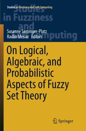 On Logical, Algebraic, and Probabilistic Aspects of Fuzzy Set Theory (Studies in Fuzziness and Soft Computing)