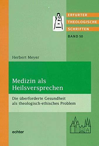 Medizin als Heilsversprechen: Die überforderte Gesundheit als theologisch-ethisches Problem (Erfurter Theol. Schriften, Band 50)