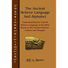 The Ancient Hebrew Language and Alphabet: Understanding the Ancient Hebrew language of the Bible based on Ancient Hebrew Culture and Thought (English Edition)